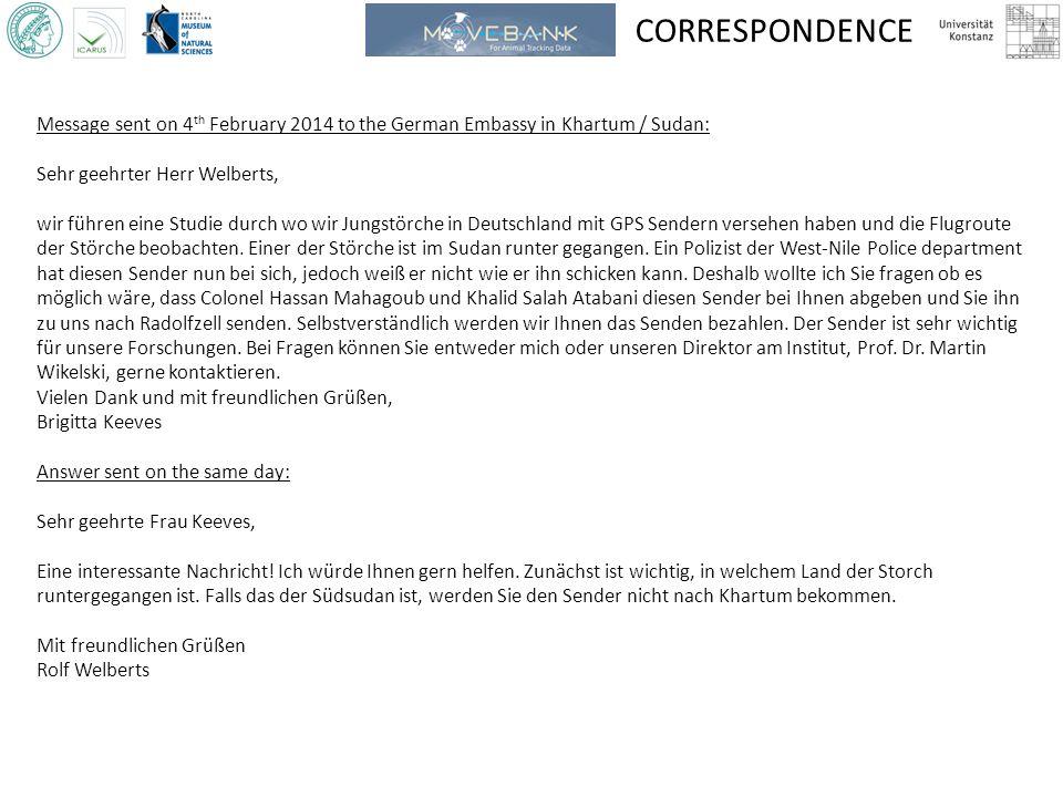 CORRESPONDENCE Message sent on 4 th February 2014 to the German Embassy in Khartum / Sudan: Sehr geehrter Herr Welberts, wir führen eine Studie durch wo wir Jungstörche in Deutschland mit GPS Sendern versehen haben und die Flugroute der Störche beobachten.