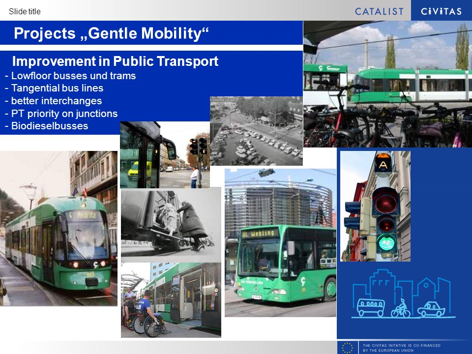 Slide title Projects Gentle Mobility Improvement in Public Transport - Lowfloor busses und trams - Tangential bus lines - better interchanges - PT priority on junctions - Biodieselbusses