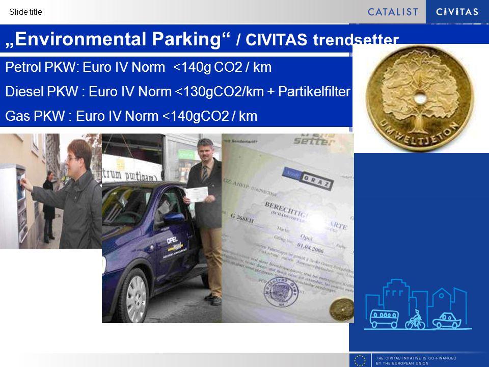 Slide title Environmental Parking / CIVITAS trendsetter Petrol PKW: Euro IV Norm <140g CO2 / km Diesel PKW : Euro IV Norm <130gCO2/km + Partikelfilter Gas PKW : Euro IV Norm <140gCO2 / km