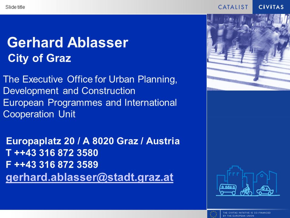 Slide title Gerhard Ablasser City of Graz The Executive Office for Urban Planning, Development and Construction European Programmes and International Cooperation Unit Europaplatz 20 / A 8020 Graz / Austria T ++43 316 872 3580 F ++43 316 872 3589 gerhard.ablasser@stadt.graz.at gerhard.ablasser@stadt.graz.at