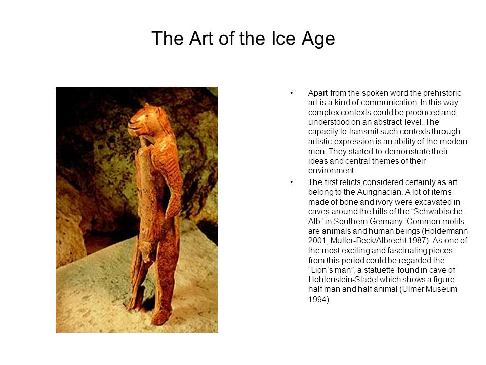 The Art of the Ice Age Apart from the spoken word the prehistoric art is a kind of communication. In this way complex contexts could be produced and u