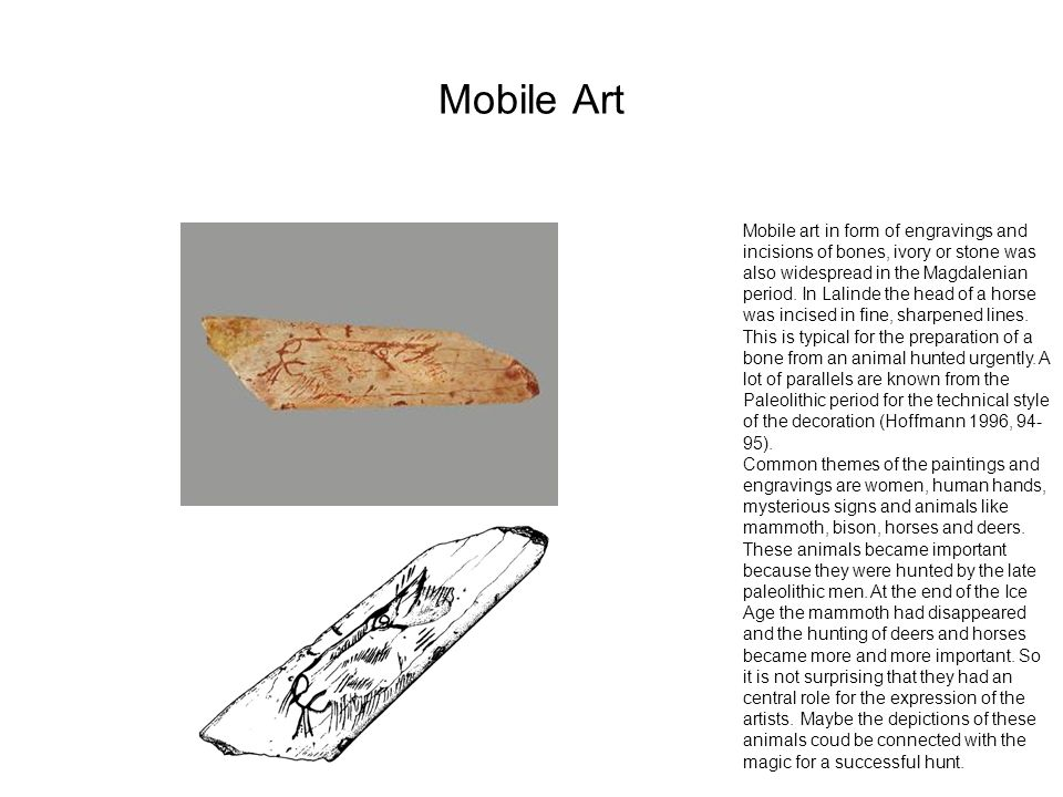Mobile Art Mobile art in form of engravings and incisions of bones, ivory or stone was also widespread in the Magdalenian period. In Lalinde the head