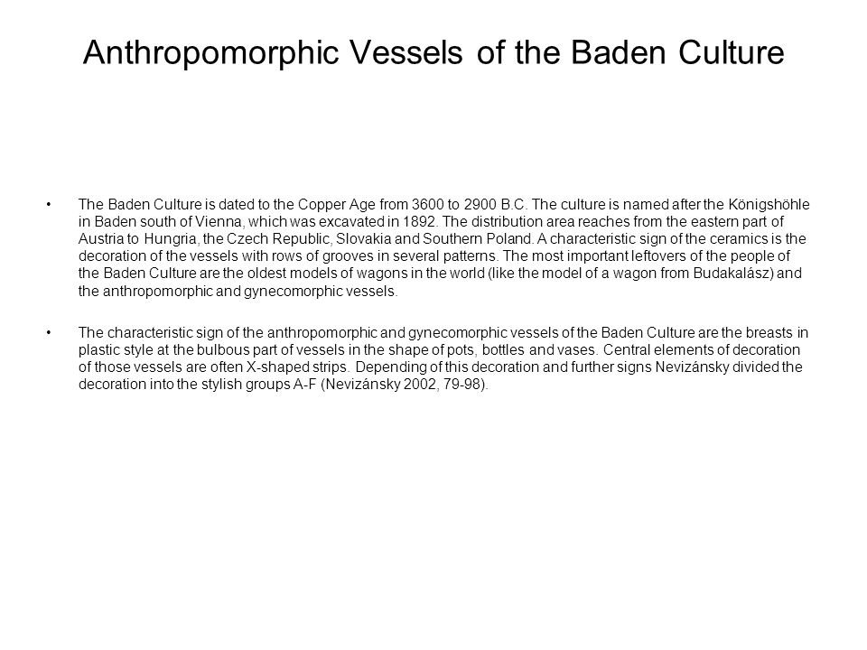 Anthropomorphic Vessels of the Baden Culture The Baden Culture is dated to the Copper Age from 3600 to 2900 B.C. The culture is named after the Königs