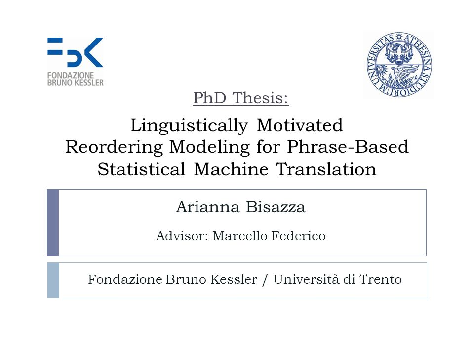 Linguistically Motivated Reordering Modeling for Phrase-Based Statistical Machine Translation Arianna Bisazza Advisor: Marcello Federico Fondazione Bruno Kessler / Università di Trento PhD Thesis: