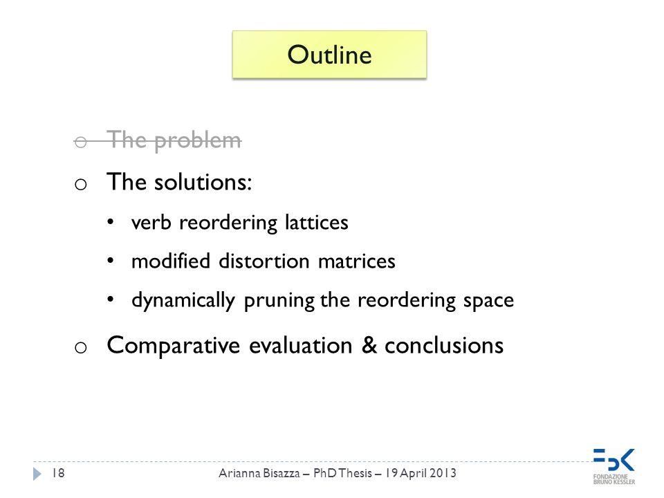 18 Outline o The problem o The solutions: verb reordering lattices modified distortion matrices dynamically pruning the reordering space o Comparative evaluation & conclusions Arianna Bisazza – PhD Thesis – 19 April 2013