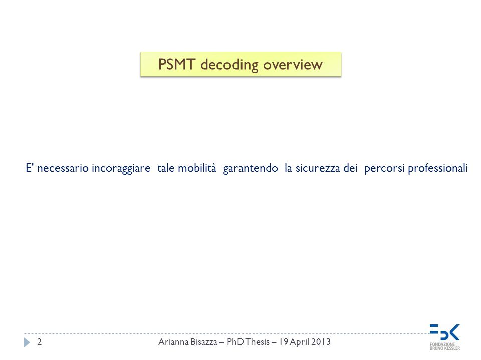 2 PSMT decoding overview E necessario incoraggiare tale mobilità garantendo la sicurezza dei percorsi professionali Arianna Bisazza – PhD Thesis – 19 April 2013