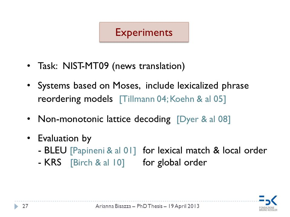 27 Experiments Task: NIST-MT09 (news translation) Systems based on Moses, include lexicalized phrase reordering models [Tillmann 04; Koehn & al 05] Non-monotonic lattice decoding [Dyer & al 08] Evaluation by - BLEU [Papineni & al 01] for lexical match & local order - KRS [Birch & al 10] for global order Arianna Bisazza – PhD Thesis – 19 April 2013