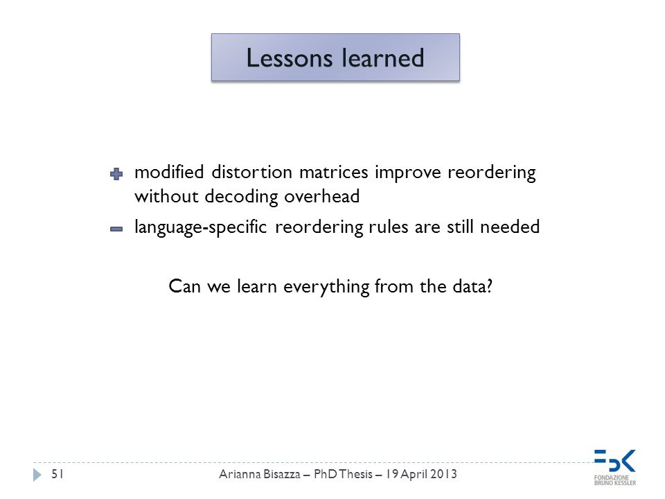 51Arianna Bisazza – PhD Thesis – 19 April 2013 modified distortion matrices improve reordering without decoding overhead language-specific reordering rules are still needed Can we learn everything from the data.