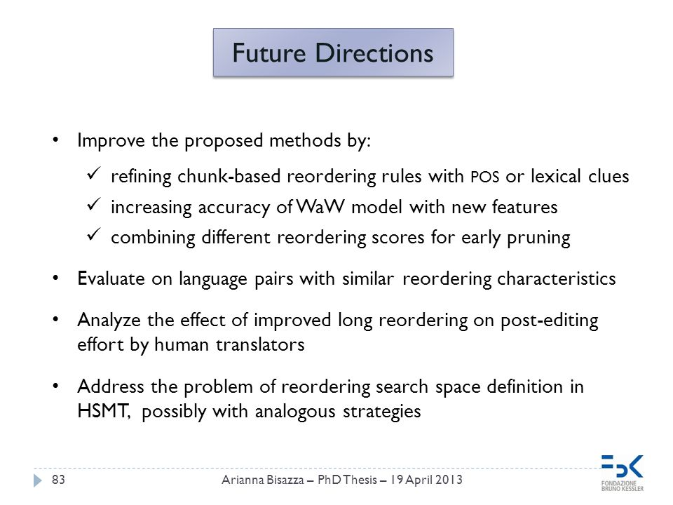 83 Future Directions Improve the proposed methods by: refining chunk-based reordering rules with POS or lexical clues increasing accuracy of WaW model with new features combining different reordering scores for early pruning Evaluate on language pairs with similar reordering characteristics Analyze the effect of improved long reordering on post-editing effort by human translators Address the problem of reordering search space definition in HSMT, possibly with analogous strategies Arianna Bisazza – PhD Thesis – 19 April 2013