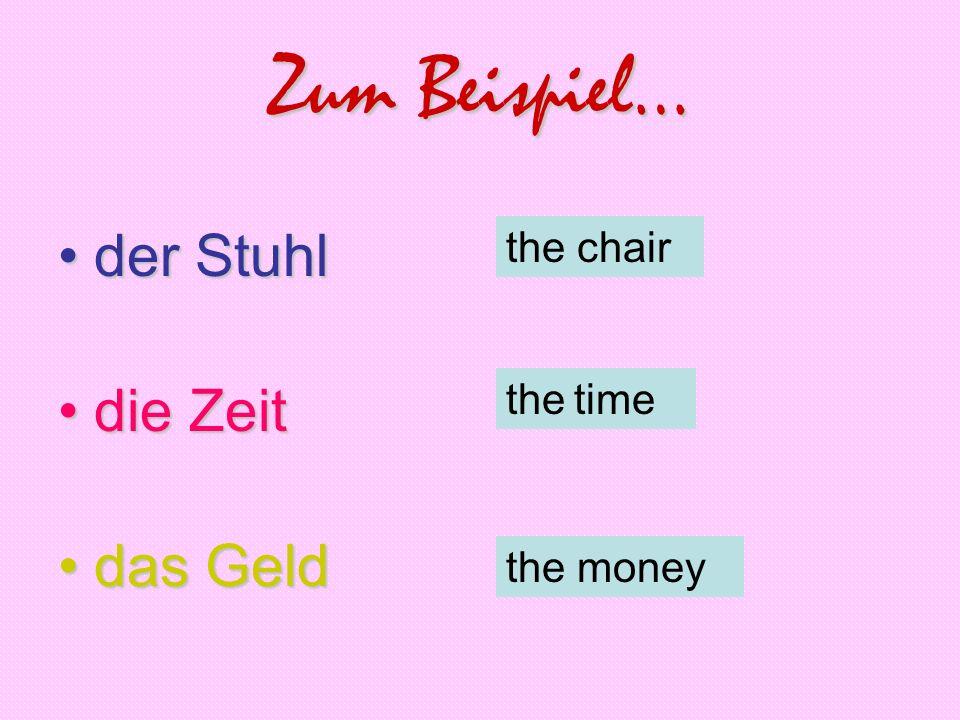 Zum Beispiel… der Stuhlder Stuhl die Zeitdie Zeit das Gelddas Geld the chair the time the money