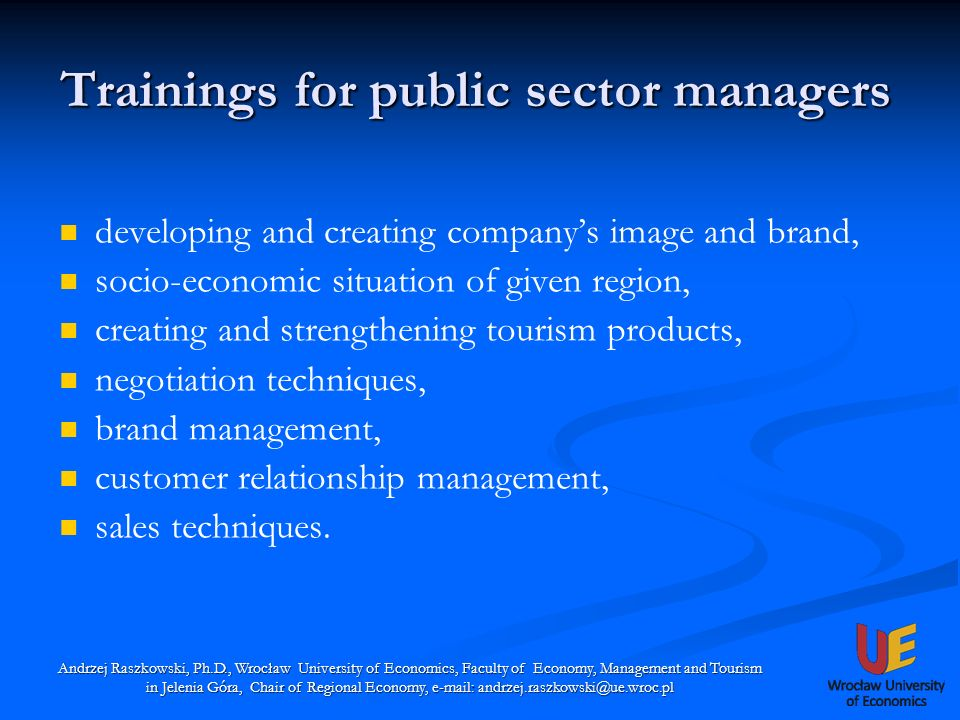Trainings for public sector managers Andrzej Raszkowski, Ph.D., Wrocław University of Economics, Faculty of Economy, Management and Tourism in Jelenia Góra, Chair of Regional Economy, e-mail: andrzej.raszkowski@ue.wroc.pl developing and creating companys image and brand, socio-economic situation of given region, creating and strengthening tourism products, negotiation techniques, brand management, customer relationship management, sales techniques.