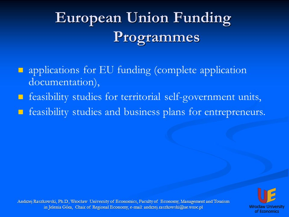 European Union Funding Programmes Andrzej Raszkowski, Ph.D., Wrocław University of Economics, Faculty of Economy, Management and Tourism in Jelenia Góra, Chair of Regional Economy, e-mail: andrzej.raszkowski@ue.wroc.pl applications for EU funding (complete application documentation), feasibility studies for territorial self-government units, feasibility studies and business plans for entrepreneurs.