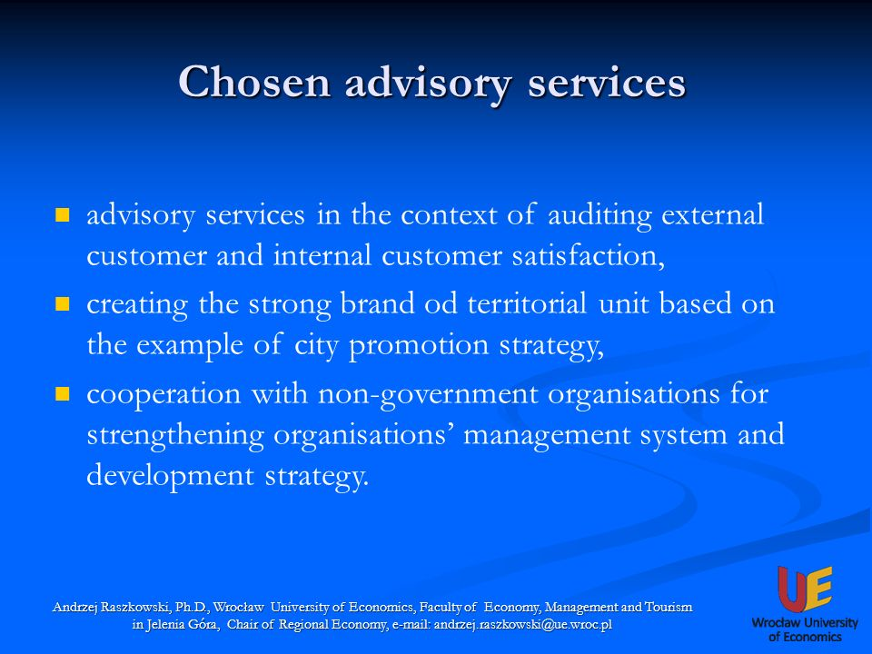 Chosen advisory services Andrzej Raszkowski, Ph.D., Wrocław University of Economics, Faculty of Economy, Management and Tourism in Jelenia Góra, Chair of Regional Economy, e-mail: andrzej.raszkowski@ue.wroc.pl advisory services in the context of auditing external customer and internal customer satisfaction, creating the strong brand od territorial unit based on the example of city promotion strategy, cooperation with non-government organisations for strengthening organisations management system and development strategy.