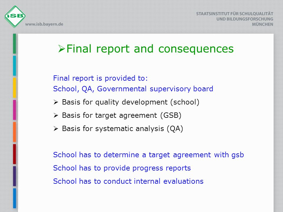 Final report and consequences Final report is provided to: School, QA, Governmental supervisory board Basis for quality development (school) Basis for target agreement (GSB) Basis for systematic analysis (QA) School has to determine a target agreement with gsb School has to provide progress reports School has to conduct internal evaluations