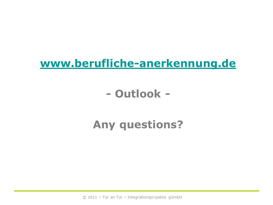 © 2011 – Tür an Tür – Integrationsprojekte gGmbH www.berufliche-anerkennung.de - Outlook - Any questions