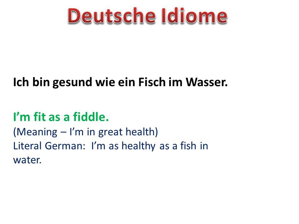 Ich bin gesund wie ein Fisch im Wasser. Im fit as a fiddle. (Meaning – Im in great health) Literal German: Im as healthy as a fish in water.