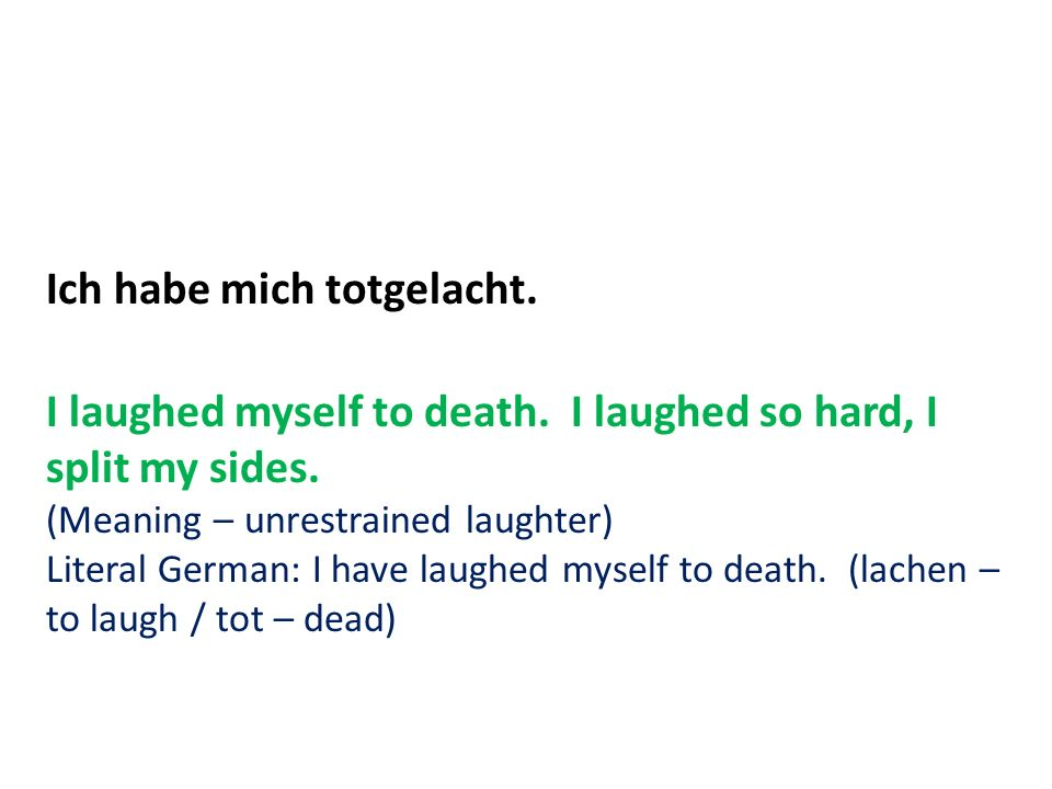 Ich habe mich totgelacht. I laughed myself to death. I laughed so hard, I split my sides. (Meaning – unrestrained laughter) Literal German: I have lau