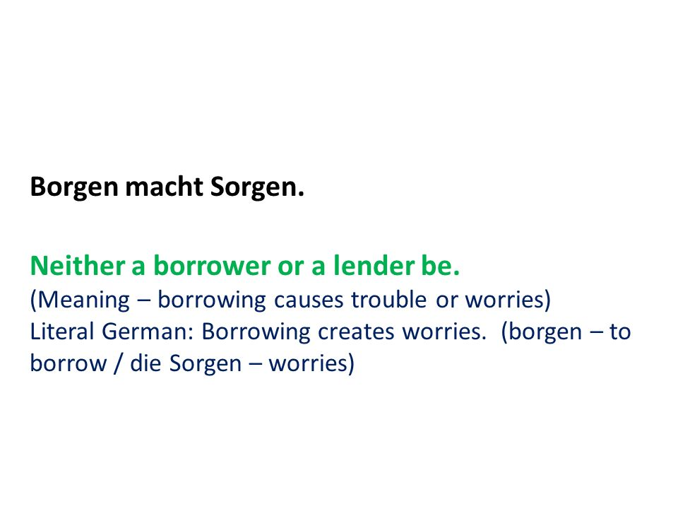 Borgen macht Sorgen. Neither a borrower or a lender be. (Meaning – borrowing causes trouble or worries) Literal German: Borrowing creates worries. (bo