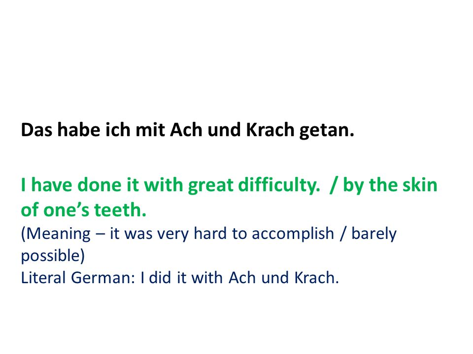Das habe ich mit Ach und Krach getan. I have done it with great difficulty. / by the skin of ones teeth. (Meaning – it was very hard to accomplish / b