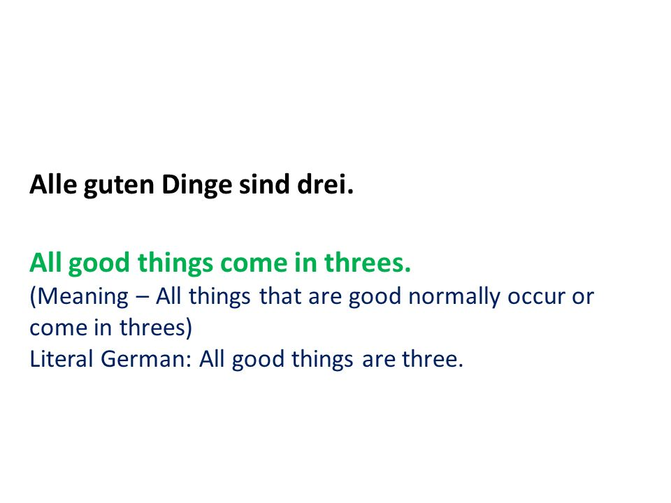 Alle guten Dinge sind drei. All good things come in threes. (Meaning – All things that are good normally occur or come in threes) Literal German: All