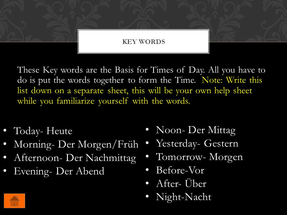 These Key words are the Basis for Times of Day. All you have to do is put the words together to form the Time. Note: Write this list down on a separat