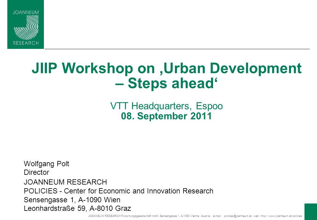 JOANNEUM RESEARCH Forschungsgesellschaft mbH, Sensengasse 1, A-1090 Vienna, Austria, e-mail: policies@joanneum,at, web: http:// www,joanneum,at/policies 1 JIIP Workshop on Urban Development – Steps ahead VTT Headquarters, Espoo 08.