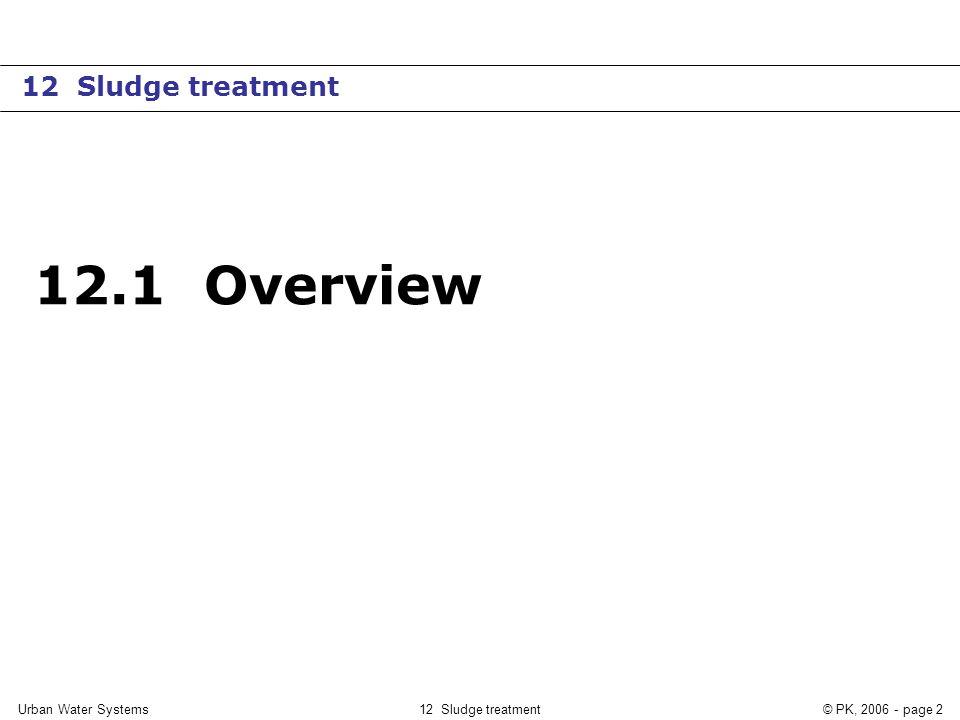 12 Sludge treatment© PK, 2006 - page 2 12.1 Overview 12 Sludge treatment