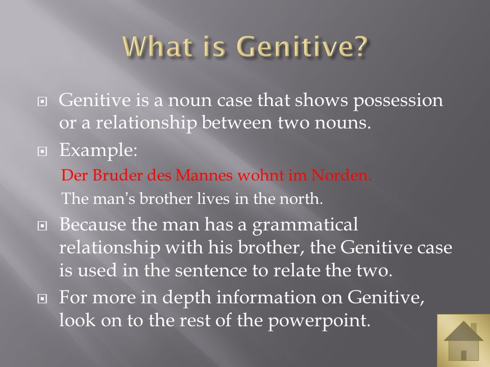 Genitive is a noun case that shows possession or a relationship between two nouns. Example: Der Bruder des Mannes wohnt im Norden. The mans brother li
