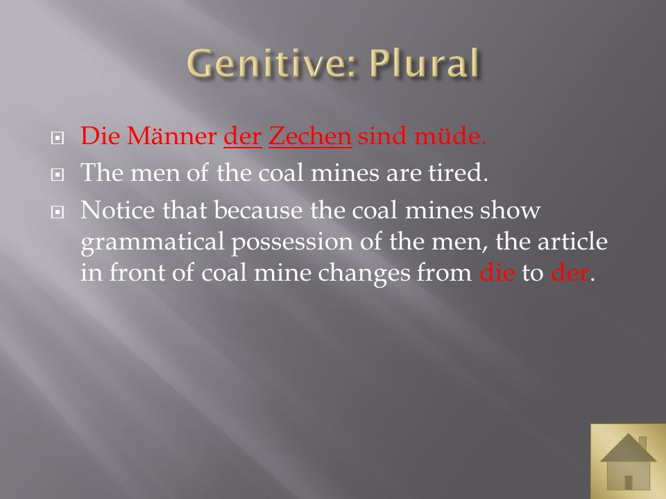 Die Männer der Zechen sind müde. The men of the coal mines are tired. Notice that because the coal mines show grammatical possession of the men, the a