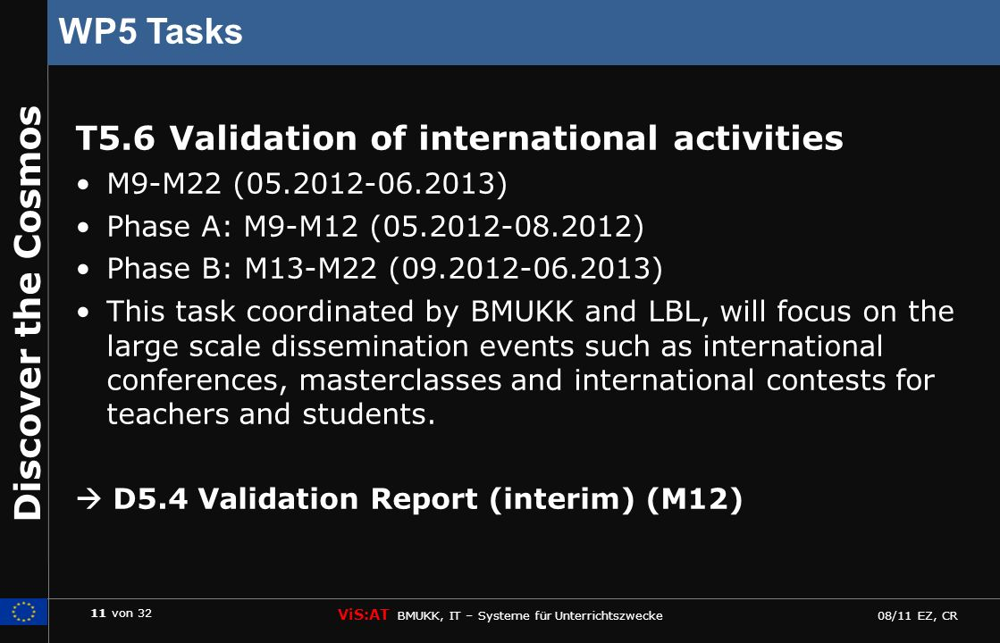 11 von 32 ViS:AT BMUKK, IT – Systeme für Unterrichtszwecke 08/11 EZ, CR Discover the Cosmos WP5 Tasks T5.6 Validation of international activities M9-M22 (05.2012-06.2013) Phase A: M9-M12 (05.2012-08.2012) Phase B: M13-M22 (09.2012-06.2013) This task coordinated by BMUKK and LBL, will focus on the large scale dissemination events such as international conferences, masterclasses and international contests for teachers and students.