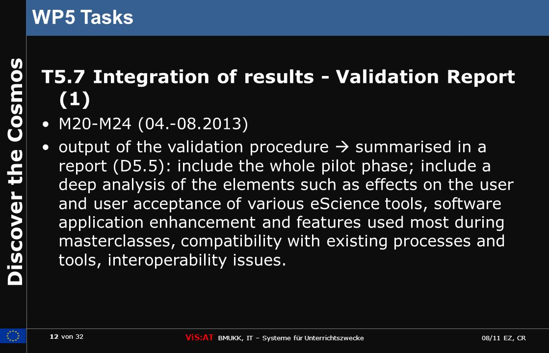 12 von 32 ViS:AT BMUKK, IT – Systeme für Unterrichtszwecke 08/11 EZ, CR Discover the Cosmos WP5 Tasks T5.7 Integration of results - Validation Report (1) M20-M24 (04.-08.2013) output of the validation procedure summarised in a report (D5.5): include the whole pilot phase; include a deep analysis of the elements such as effects on the user and user acceptance of various eScience tools, software application enhancement and features used most during masterclasses, compatibility with existing processes and tools, interoperability issues.