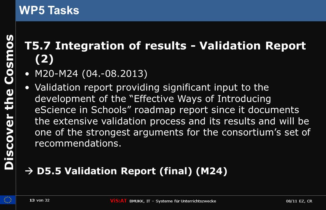 13 von 32 ViS:AT BMUKK, IT – Systeme für Unterrichtszwecke 08/11 EZ, CR Discover the Cosmos WP5 Tasks T5.7 Integration of results - Validation Report (2) M20-M24 (04.-08.2013) Validation report providing significant input to the development of the Effective Ways of Introducing eScience in Schools roadmap report since it documents the extensive validation process and its results and will be one of the strongest arguments for the consortiums set of recommendations.