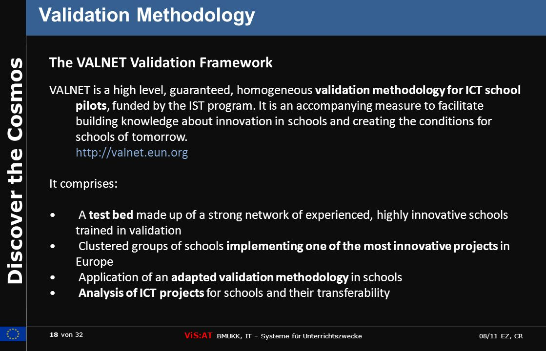 18 von 32 ViS:AT BMUKK, IT – Systeme für Unterrichtszwecke 08/11 EZ, CR Discover the Cosmos Validation Methodology VALNET is a high level, guaranteed, homogeneous validation methodology for ICT school pilots, funded by the IST program.