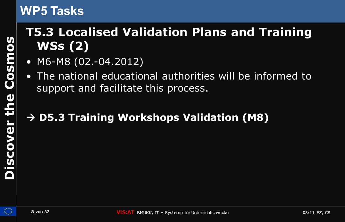 8 von 32 ViS:AT BMUKK, IT – Systeme für Unterrichtszwecke 08/11 EZ, CR Discover the Cosmos WP5 Tasks T5.3 Localised Validation Plans and Training WSs (2) M6-M8 (02.-04.2012) The national educational authorities will be informed to support and facilitate this process.