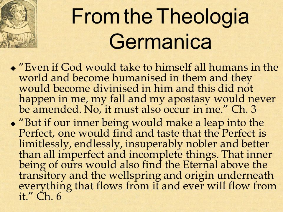 From the Theologia Germanica Even if God would take to himself all humans in the world and become humanised in them and they would become divinised in him and this did not happen in me, my fall and my apostasy would never be amended.