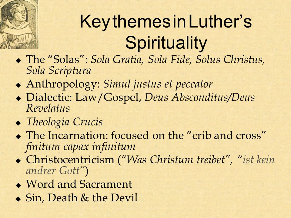 Key themes in Luthers Spirituality The Solas: Sola Gratia, Sola Fide, Solus Christus, Sola Scriptura Anthropology: Simul justus et peccator Dialectic: Law/Gospel, Deus Absconditus/Deus Revelatus Theologia Crucis The Incarnation: focused on the crib and cross finitum capax infinitum Christocentricism ( Was Christum treibet, ist kein andrer Gott ) Word and Sacrament Sin, Death & the Devil