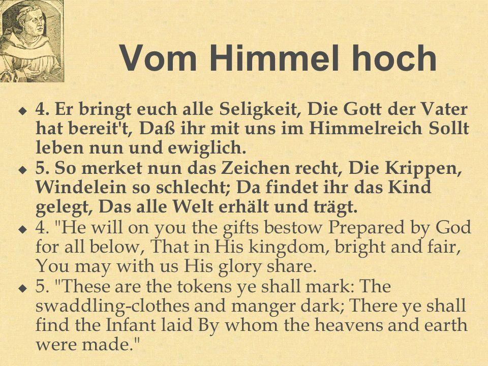 Vom Himmel hoch 4. Er bringt euch alle Seligkeit, Die Gott der Vater hat bereit't, Daß ihr mit uns im Himmelreich Sollt leben nun und ewiglich. 5. So