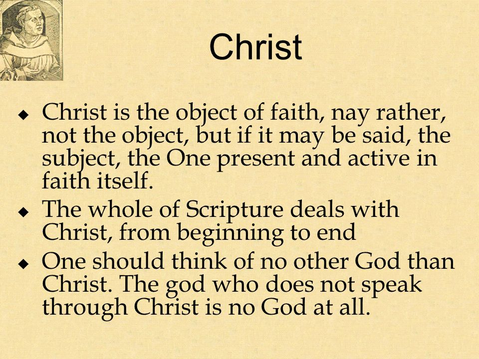 Christ Christ is the object of faith, nay rather, not the object, but if it may be said, the subject, the One present and active in faith itself.