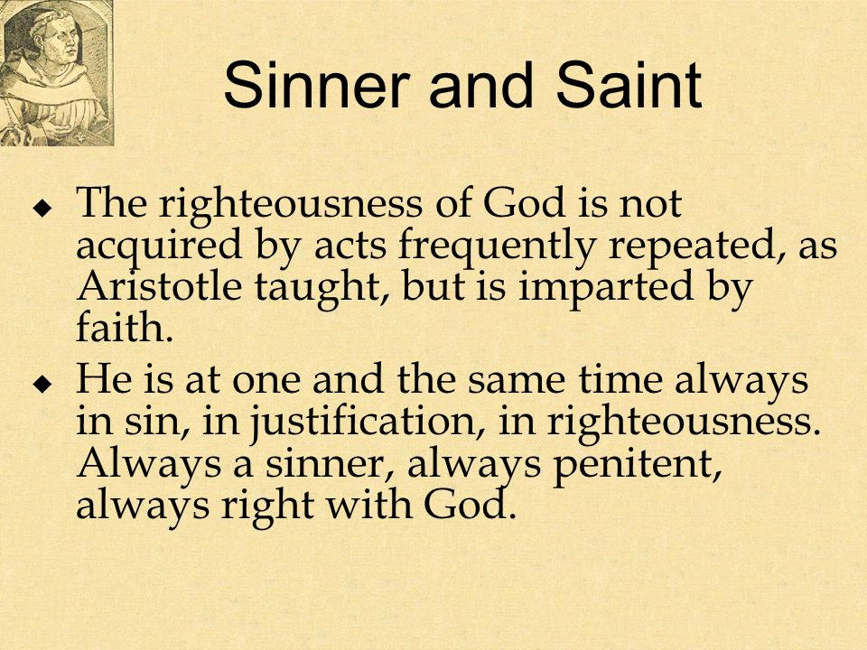 Sinner and Saint The righteousness of God is not acquired by acts frequently repeated, as Aristotle taught, but is imparted by faith.