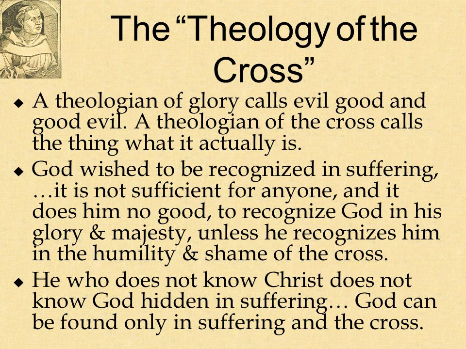 The Theology of the Cross A theologian of glory calls evil good and good evil.