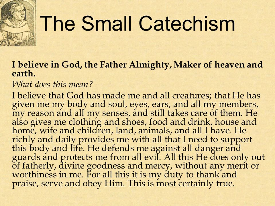 The Small Catechism I believe in God, the Father Almighty, Maker of heaven and earth.