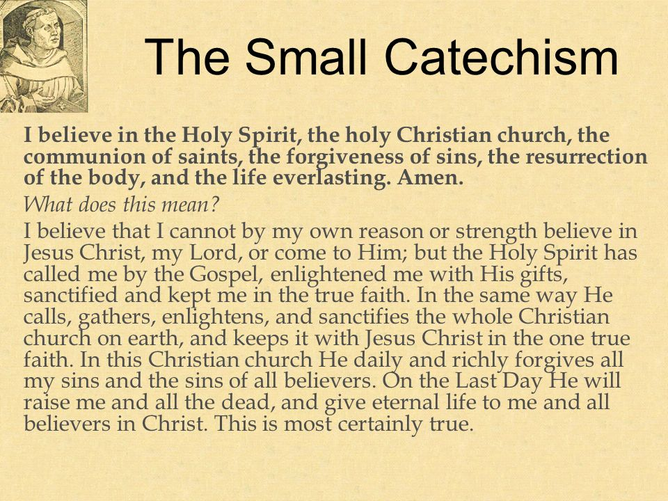 The Small Catechism I believe in the Holy Spirit, the holy Christian church, the communion of saints, the forgiveness of sins, the resurrection of the body, and the life everlasting.