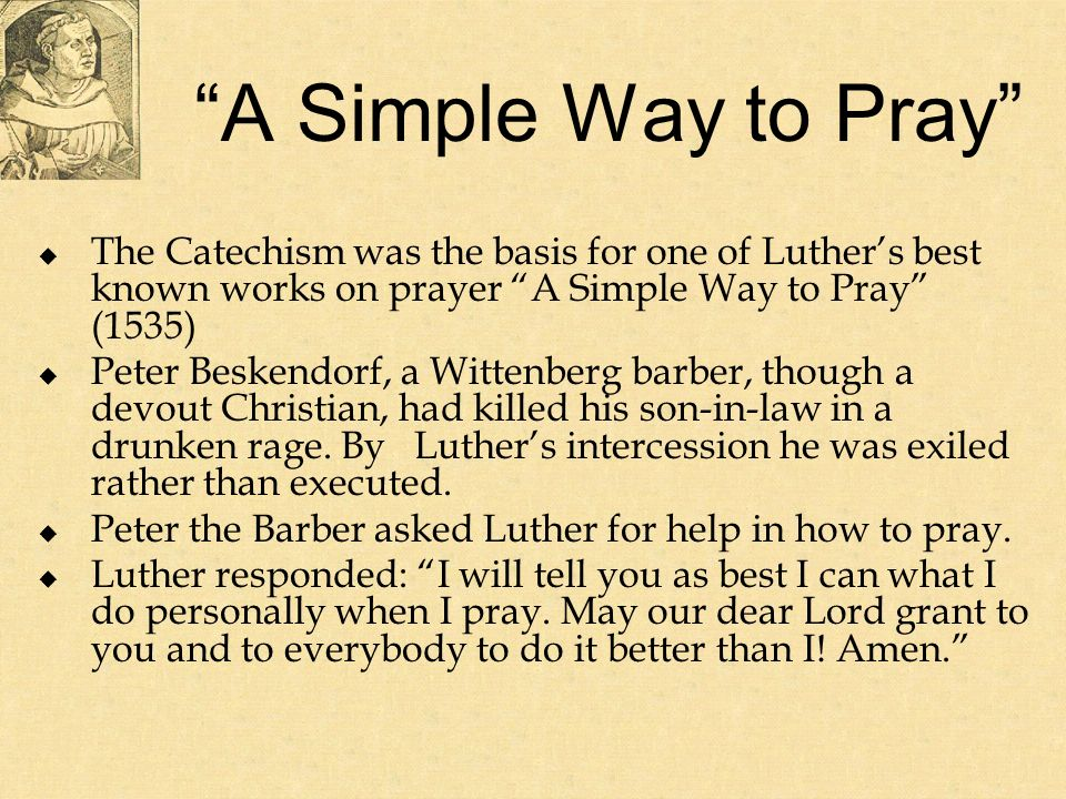 A Simple Way to Pray The Catechism was the basis for one of Luthers best known works on prayer A Simple Way to Pray (1535) Peter Beskendorf, a Wittenberg barber, though a devout Christian, had killed his son-in-law in a drunken rage.