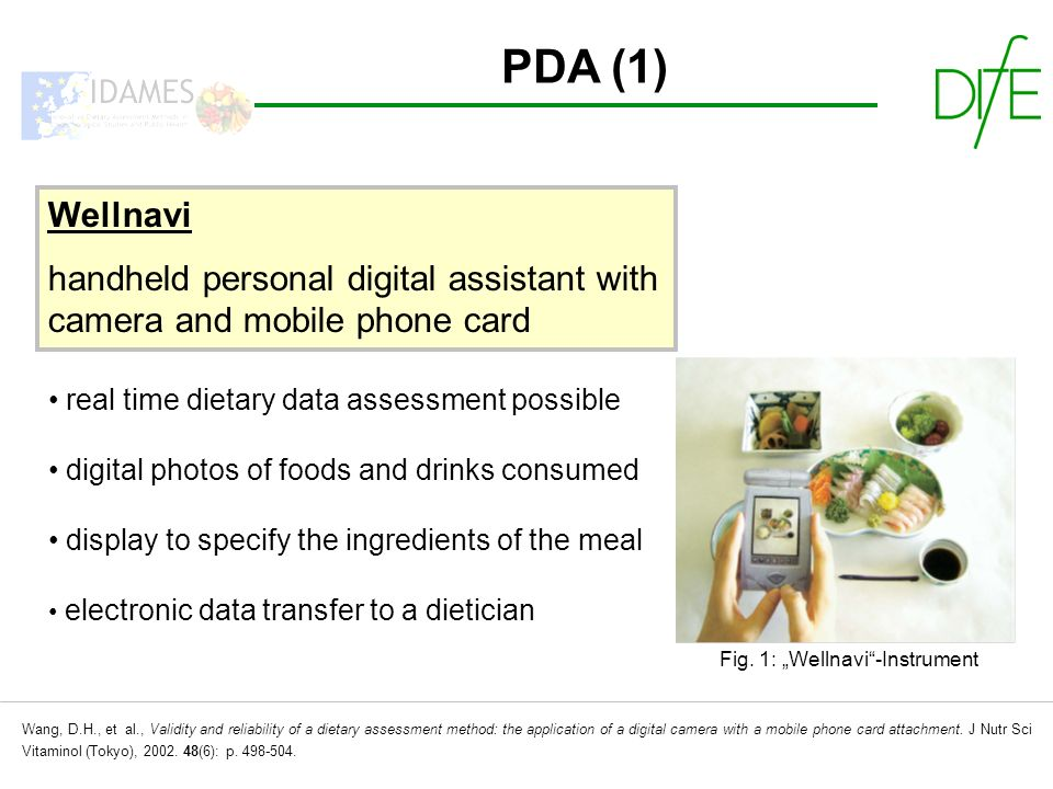 PDA (1) Wellnavi handheld personal digital assistant with camera and mobile phone card real time dietary data assessment possible digital photos of foods and drinks consumed display to specify the ingredients of the meal electronic data transfer to a dietician Fig.