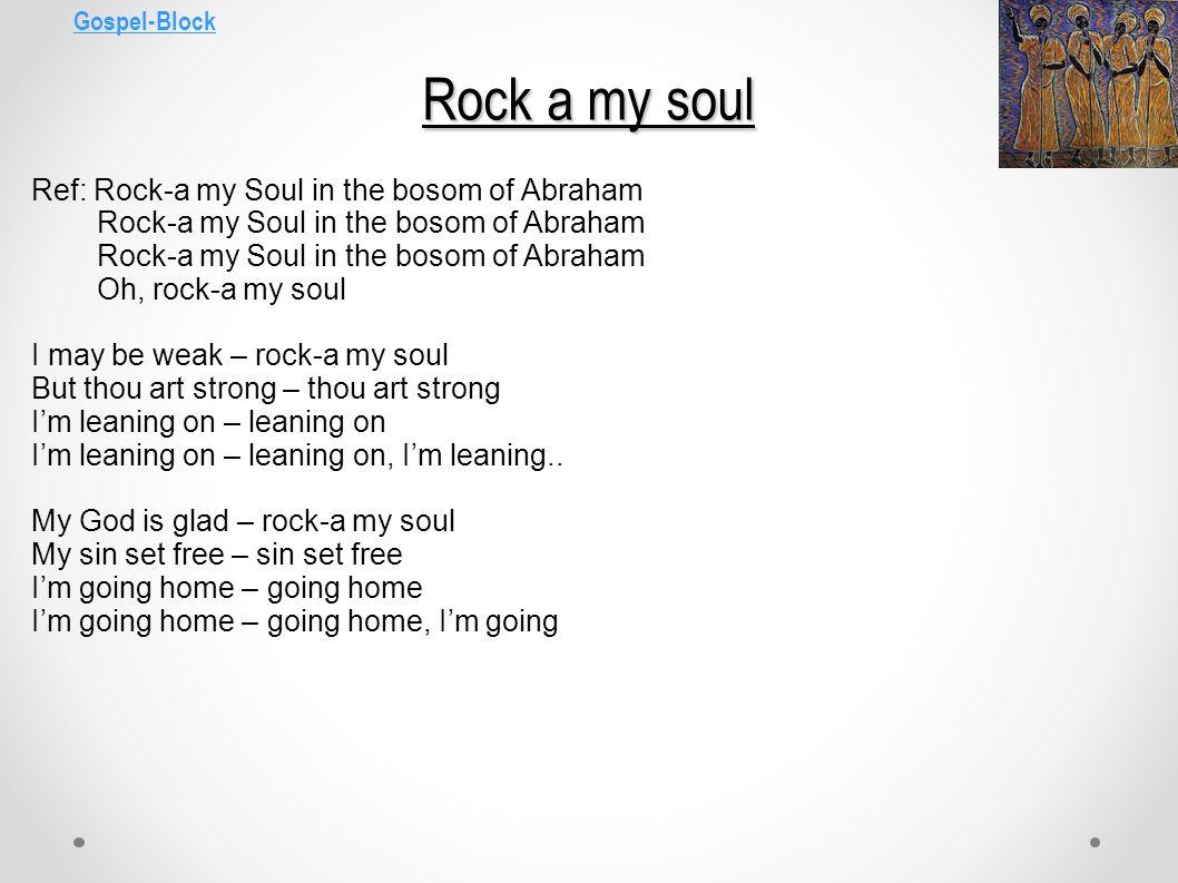 Gospel-Block Rock a my soul Ref: Rock-a my Soul in the bosom of Abraham Rock-a my Soul in the bosom of Abraham Rock-a my Soul in the bosom of Abraham