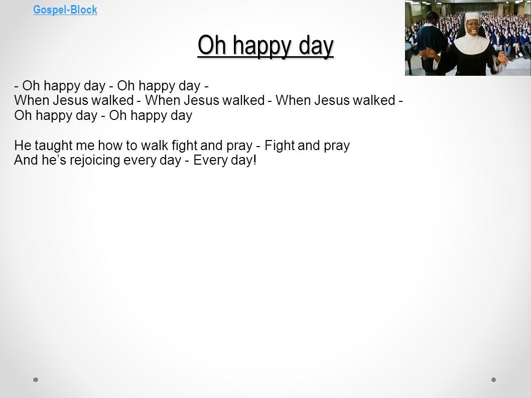Gospel-Block Oh happy day - Oh happy day - Oh happy day - When Jesus walked - When Jesus walked - When Jesus walked - Oh happy day - Oh happy day He t