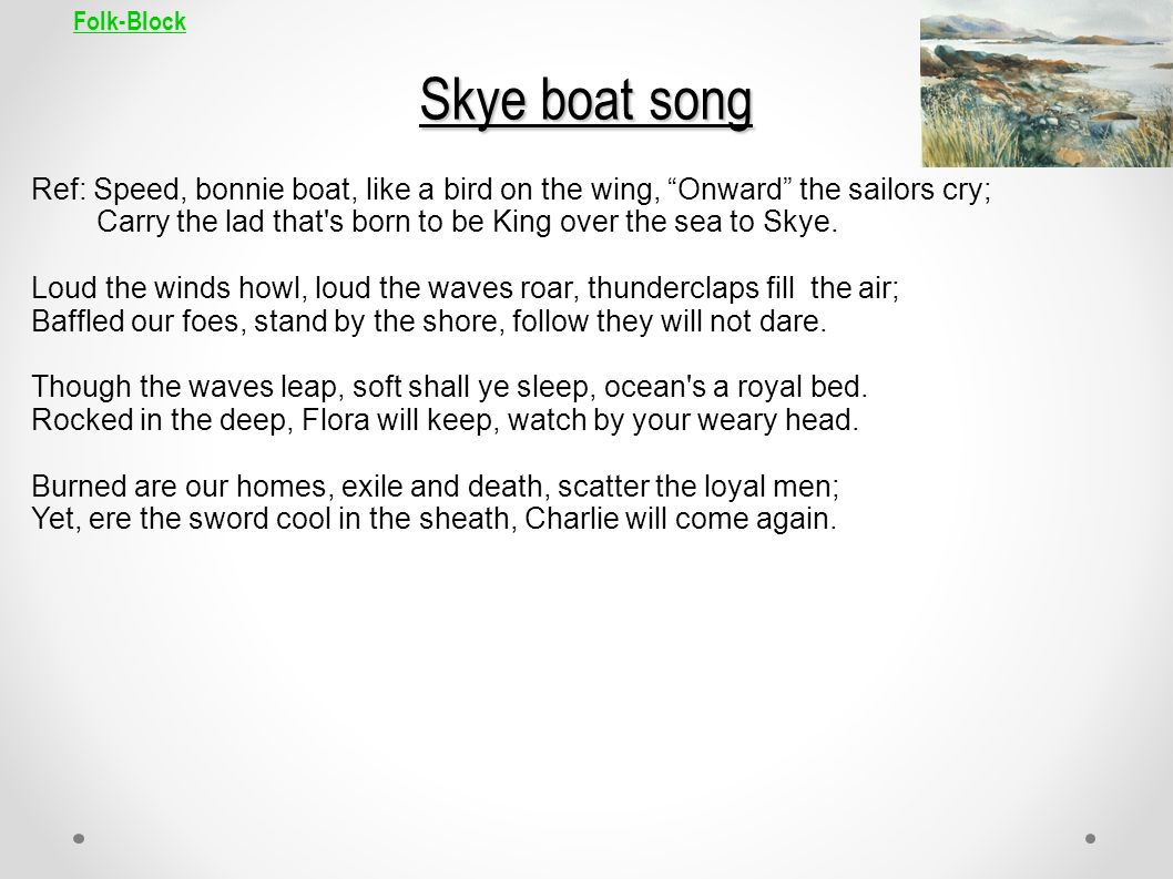 Folk-Block Skye boat song Ref: Speed, bonnie boat, like a bird on the wing, Onward the sailors cry; Carry the lad that's born to be King over the sea
