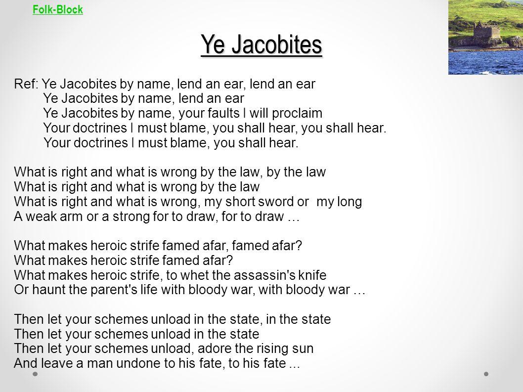 Folk-Block Ye Jacobites Ref: Ye Jacobites by name, lend an ear, lend an ear Ye Jacobites by name, lend an ear Ye Jacobites by name, your faults I will