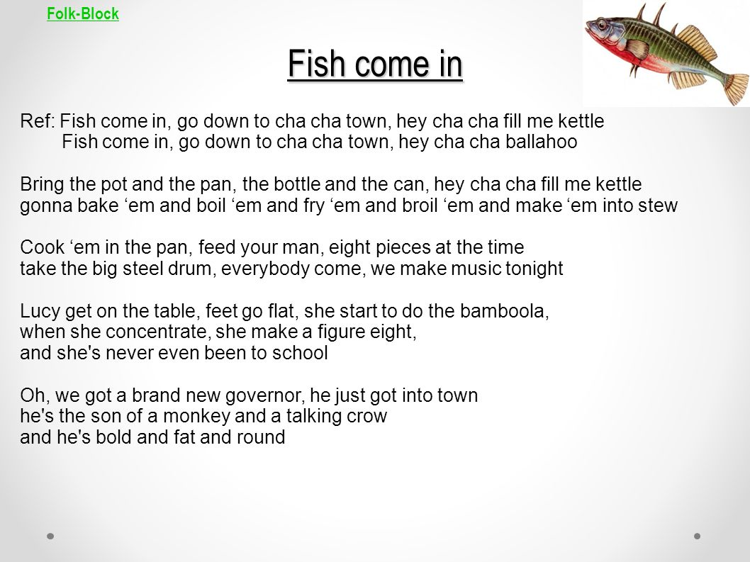 Folk-Block Fish come in Ref: Fish come in, go down to cha cha town, hey cha cha fill me kettle Fish come in, go down to cha cha town, hey cha cha ball
