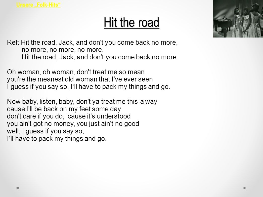 Unsere Folk-Hits Hit the road Ref: Hit the road, Jack, and don't you come back no more, no more, no more, no more. Hit the road, Jack, and don't you c